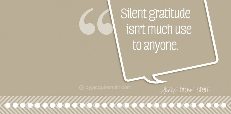 Silent gratitude isn't much use to anyone at www.byjacquiesmith.com