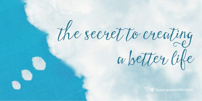 The secret to creating a better life at www.byjacquiesmith.com