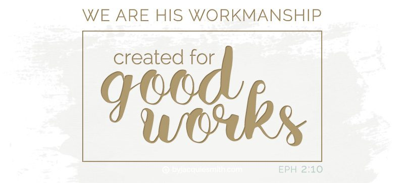 Created for Good Works - Eph 2:10 at www.byjacquiesmith.com
