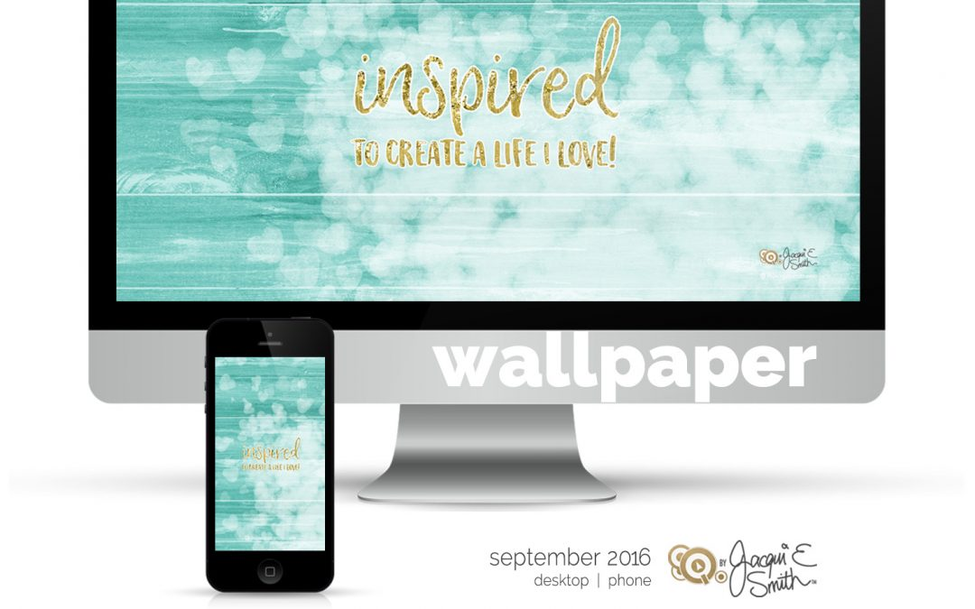 Inspired to create a life you love : Free Wallpaper